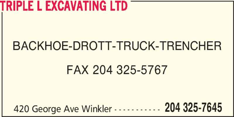 Triple L Excavating Ltd (204-325-7645) - Display Ad - BACKHOE-DROTT-TRUCK-TRENCHER FAX 204 325-5767 TRIPLE L EXCAVATING LTD 420 George Ave Winkler - - - - - - - - - - - 204 325-7645 BACKHOE-DROTT-TRUCK-TRENCHER FAX 204 325-5767 TRIPLE L EXCAVATING LTD 420 George Ave Winkler - - - - - - - - - - - 204 325-7645