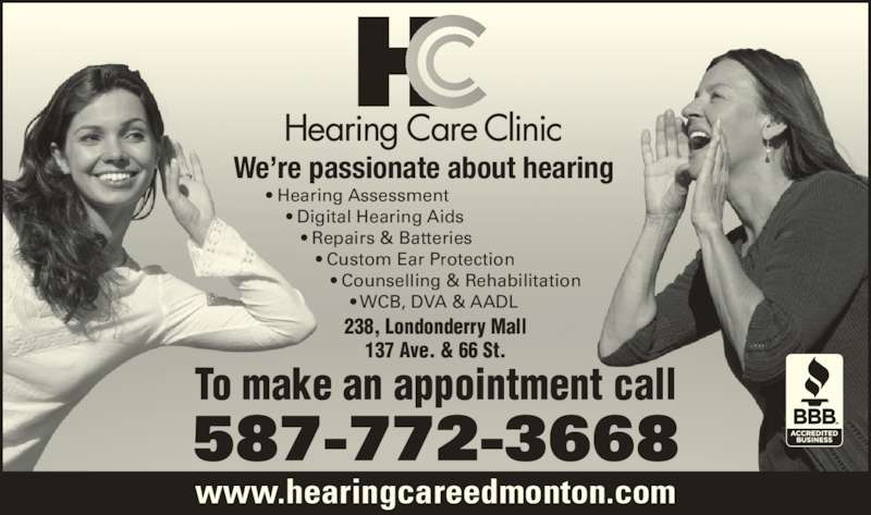 Hearing Care Clinic (780-413-8833) - Display Ad - ? Hearing Assessment     ? Digital Hearing Aids        ? Repairs & Batteries           ? Custom Ear Protection              ? Counselling & Rehabilitation                  ? WCB, DVA & AADL 238, Londonderry Mall 137 Ave. & 66 St. 587-772-3668 To make an appointment call We?re passionate about hearing www.hearingcareedmonton.com