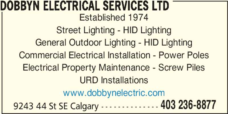 Dobbyn Electrical Services Ltd (403-236-8877) - Display Ad - Established 1974 DOBBYN ELECTRICAL SERVICES LTD Street Lighting - HID Lighting 403 236-8877 General Outdoor Lighting - HID Lighting Commercial Electrical Installation - Power Poles Electrical Property Maintenance - Screw Piles 9243 44 St SE Calgary - - - - - - - - - - - - - - URD Installations www.dobbynelectric.com