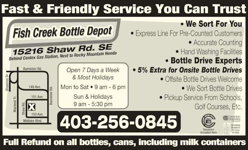 Fish Creek Bottle Depot (403-256-0845) - Display Ad - ac Fast & Friendly Service You Can Trust ? Pickup Service From Schools,  Golf Courses, Etc. Full Refund on all bottles, cans, including milk containers 15216 Shaw Rd. S Behind Centex Gas Station,  Next to Rocky Mountain Ho nda Open 7 Days a Week & Most Holidays Mon to Sat ? 9 am - 6 pm Sun & Holidays 9 am - 5:30 pm 403-256-0845 ? We Sort Bottle Drives Sh aw Sh aw ne e  Dr Bannister Rd. Ba nn is te r R d. ac le od  T r. 149 Ave. Midlake Blvd. 151 Ave. 153 Ave.S ha e  Dr Sh aw Ba ne nn is te r R d. le For Kids Ba nn is te r R d. ac le od  T r. 149 Ave. Midlake Blvd. 151 Ave. 153 Ave.S ha e  Dr ? We Sort For You ? Express Line For Pre-Counted Customers ? Accurate Counting ? Hand Washing Facilities ? Bottle Drive Experts ? 5% Extra for Onsite Bottle Drives ? Offsite Bottle Drives Welcome  R d. Donations Accepted Here Accepting Donations For Cans Sh aw Ba ne nn is te r R d. ac le od  T r. Sh aw  R d.  T r. Sh aw  R d. For Kids ? We Sort For You ? Express Line For Pre-Counted Customers ? Accurate Counting ? Hand Washing Facilities ? Bottle Drive Experts ? 5% Extra for Onsite Bottle Drives ? Offsite Bottle Drives Welcome od  R d. Donations Accepted Here Accepting Donations For Cans Fast & Friendly Service You Can Trust ? Pickup Service From Schools,  Golf Courses, Etc. Full Refund on all bottles, cans, including milk containers 15216 Shaw Rd. S  Next to Rocky Mountain Ho nda Open 7 Days a Week & Most Holidays Mon to Sat ? 9 am - 6 pm Sun & Holidays 9 am - 5:30 pm 403-256-0845 ? We Sort Bottle Drives Behind Centex Gas Station, Sh aw Sh aw ne e  Dr Bannister Rd.
