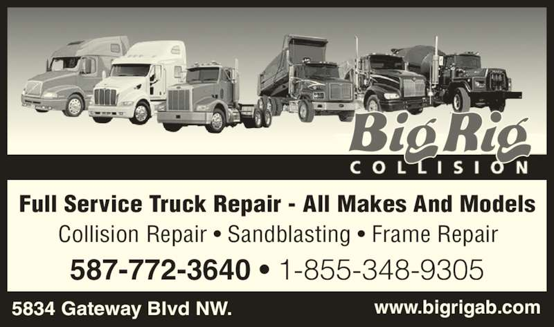 Big Rig Collision (780-434-7471) - Display Ad - Collision Repair ? Sandblasting ? Frame Repair 5834 Gateway Blvd NW. www.bigrigab.com 587-772-3640 ? 1-855-348-9305 Full Service Truck Repair - All Makes And Models