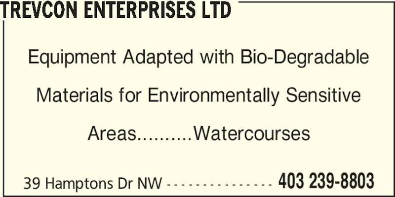Trevcon Enterprises Ltd (403-239-8803) - Display Ad - TREVCON ENTERPRISES LTD Equipment Adapted with Bio-Degradable Materials for Environmentally Sensitive Areas..........Watercourses 39 Hamptons Dr NW - - - - - - - - - - - - - - - 403 239-8803
