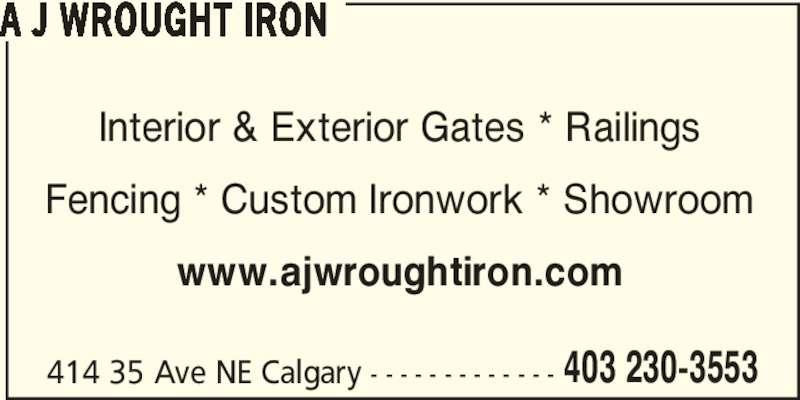 AJ Wrought Iron Security & Ornamental Ltd (403-230-3553) - Display Ad - A J WROUGHT IRON Interior & Exterior Gates * Railings Fencing * Custom Ironwork * Showroom www.ajwroughtiron.com 414 35 Ave NE Calgary - - - - - - - - - - - - - 403 230-3553