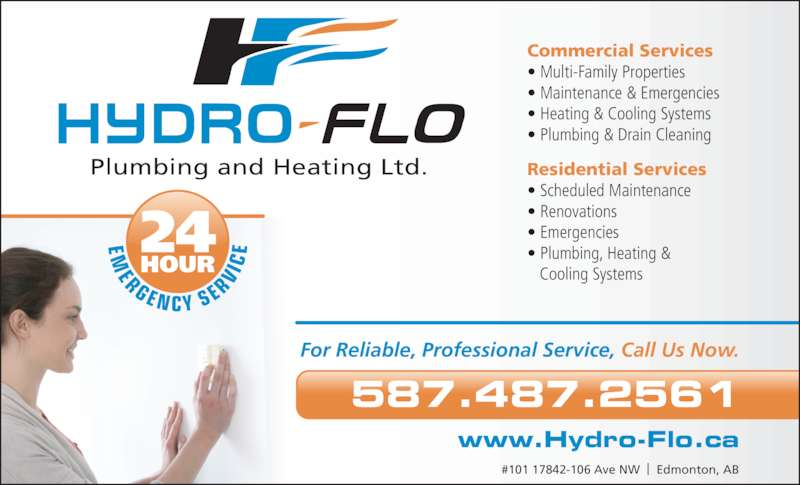 Hydro-Flo Plumbing And Heating (7802032230) - Display Ad - For Reliable, Professional Service, Call Us Now. 587.487.2561 #101 17842-106 Ave NW  |  Edmonton, AB Plumbing and Heating Ltd. EM ER GE N CY SE RV IC E24 HOUR Commercial Services ? Multi-Family Properties ? Maintenance & Emergencies ? Heating & Cooling Systems ? Plumbing & Drain Cleaning Residential Services ? Scheduled Maintenance ? Renovations ? Emergencies ? Plumbing, Heating &    Cooling Systems www.Hydro-Flo.ca