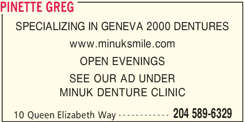 Greg Pinette (2045896329) - Display Ad - PINETTE GREG 10 Queen Elizabeth Way 204 589-6329- - - - - - - - - - - - SPECIALIZING IN GENEVA 2000 DENTURES www.minuksmile.com OPEN EVENINGS SEE OUR AD UNDER MINUK DENTURE CLINIC
