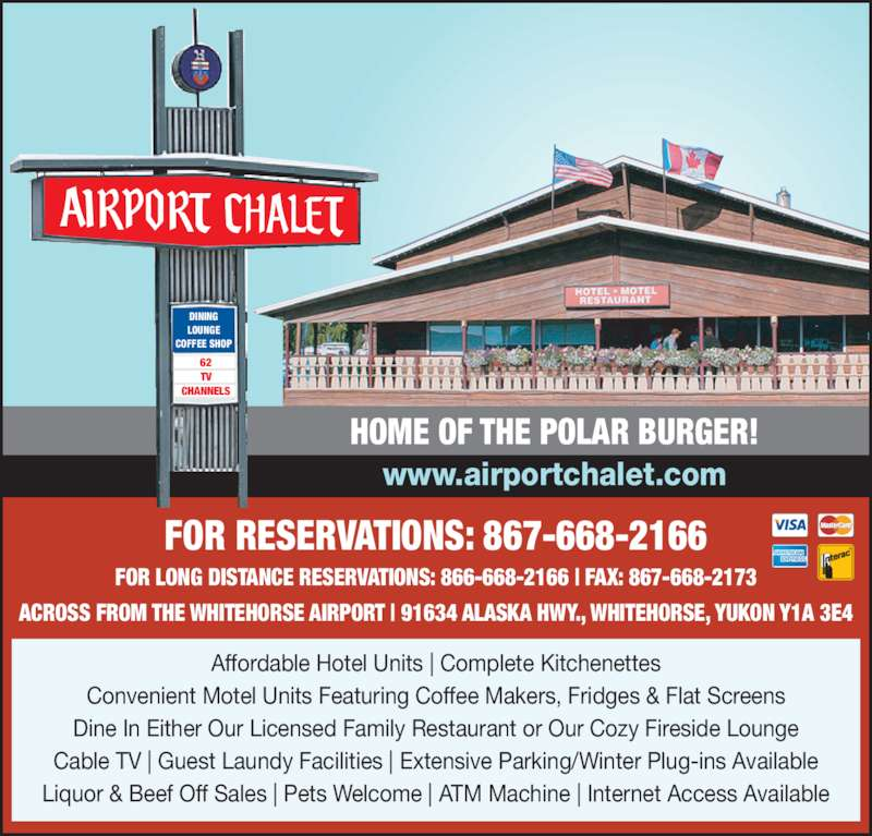 Airport Chalet (867-668-2166) - Display Ad - Affordable Hotel Units | Complete Kitchenettes Convenient Motel Units Featuring Coffee Makers, Fridges & Flat Screens Dine In Either Our Licensed Family Restaurant or Our Cozy Fireside Lounge Cable TV | Guest Laundy Facilities | Extensive Parking/Winter Plug-ins Available Liquor & Beef Off Sales | Pets Welcome | ATM Machine | Internet Access Available FOR RESERVATIONS: 867-668-2166 FOR LONG DISTANCE RESERVATIONS: 866-668-2166 | FAX: 867-668-2173 ACROSS FROM THE WHITEHORSE AIRPORT | 91634 ALASKA HWY., WHITEHORSE, YUKON Y1A 3E4 HOME OF THE POLAR BURGER! www.airportchalet.com DINING LOUNGE COFFEE SHOP 62 TV CHANNELS