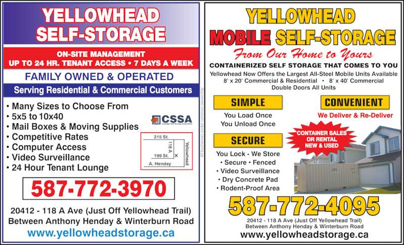 Yellowhead Self Storage (780-455-9242) - Display Ad - Between Anthony Henday & Winterburn Road www.yellowheadstorage.ca ON-SITE MANAGEMENT UP TO 24 HR. TENANT ACCESS ? 7 DAYS A WEEK YELLOWHEAD SELF-STORAGE Serving Residential & Commercial Customers               SELF-STORAGEMOBILE YELLOWHEAD From Our Home to Yours CONTAINERIZED SELF STORAGE THAT COMES TO YOU 20412 - 118 A Ave (Just Off Yellowhead Trail) Yellowhead Now Offers the Largest All-Steel Mobile Units Available 8' x 20' Commercial & Residential   ?   8' x 40' Commercial Double Doors All Units 587-772-4095 www.yellowheadstorage.ca SECURE You Lock - We Store ? Secure ? Fenced ? Video Surveillance ? Dry Concrete Pad ? Rodent-Proof Area SIMPLE Serving Residential & Commercial Customers ? Many Sizes to Choose From ? 5x5 to 10x40 ? Mail Boxes & Moving Supplies ? Competitive Rates ? Computer Access ? Video Surveillance ? 24 Hour Tenant Lounge 215 St. 199 St. A. Henday Yellow head 118 A 587-772-3970 FAMILY OWNED & OPERATED CSSA Canadian Self Storage Association You Load Once You Unload Once We Deliver & Re-Deliver CONVENIENT CONTAINER SALES OR RENTAL NEW & USED ll  si es se s  er  c  o er sh ip 20412 - 118 A Ave (Just Off Yellowhead Trail) Between Anthony Henday & Winterburn Road
