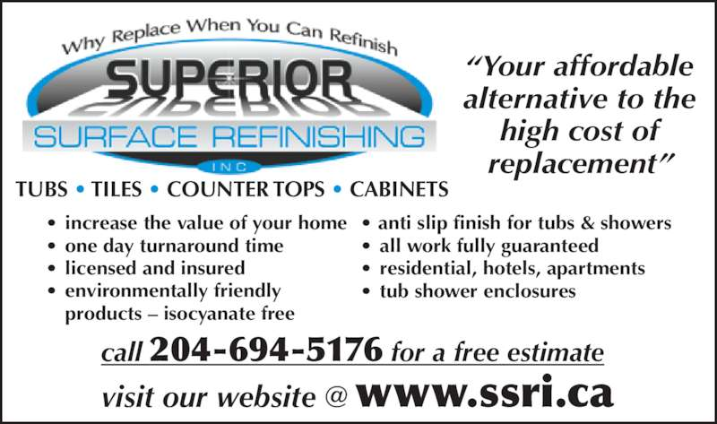 Superior Surface Refinishing (204-694-5176) - Display Ad - call 204-694-5176 for a free estimate ?Your affordable alternative to the high cost of replacement? ? increase the value of your home ? one day turnaround time ? licensed and insured ? environmentally friendly  products ? isocyanate free ? anti slip finish for tubs & showers ? all work fully guaranteed ? residential, hotels, apartments ? tub shower enclosures TUBS ? TILES ? COUNTER TOPS ? CABINETS