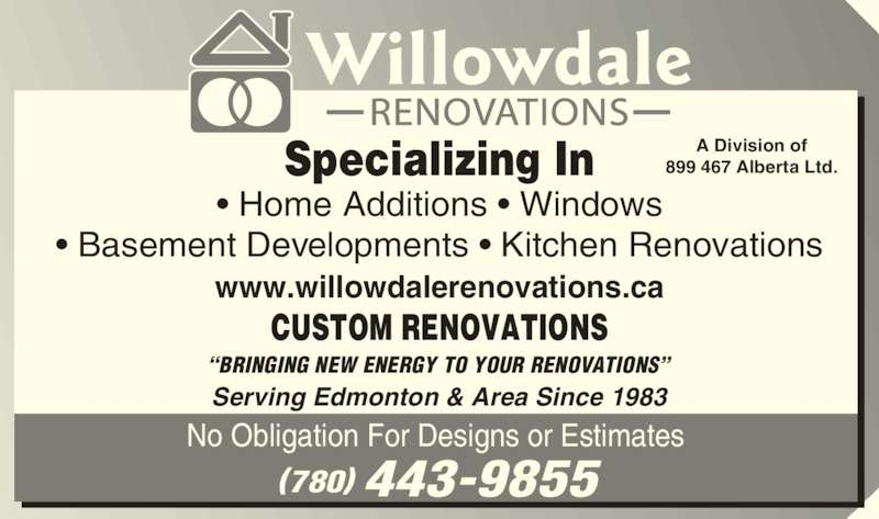 Willowdale Renovations (780-448-9242) - Display Ad - 899 467 Alberta Ltd. Serving Edmonton & Area Since 1983 www.willowdalerenovations.ca CUSTOM RENOVATIONS ?BRINGING NEW ENERGY TO YOUR RENOVATIONS? Specializing In ? Home Additions ? Windows ? Basement Developments ? Kitchen Renovations (780) 443-9855 No Obligation For Designs or Estimates  A Division of