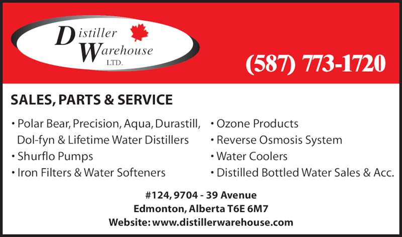 Distiller Warehouse Ltd (7804370303) - Display Ad - #124, 9704 - 39 Avenue Edmonton, Alberta T6E 6M7 Website: www.distillerwarehouse.com ? Polar Bear, Precision, Aqua, Durastill,  Dol-fyn & Lifetime Water Distillers ? Shurflo Pumps ? Iron Filters & Water Softeners SALES, PARTS & SERVICE D istiller arehouse LTD.W (587) 773-1720 ? Reverse Osmosis System ? Water Coolers ? Distilled Bottled Water Sales & Acc. ? Ozone Products