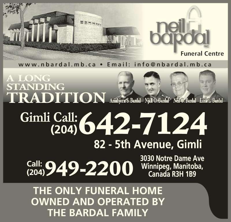 Neil Bardal Funeral Centre (204-949-2200) - Display Ad - Funeral Centre A LONG STANDING TRADITION THE ONLY FUNERAL HOME OWNED AND OPERATED BY THE BARDAL FAMILY 3030 Notre Dame Ave Winnipeg, Manitoba, Canada R3H 1B9 Call: (204)949-2200 82 - 5th Avenue, Gimli (204)642-7124