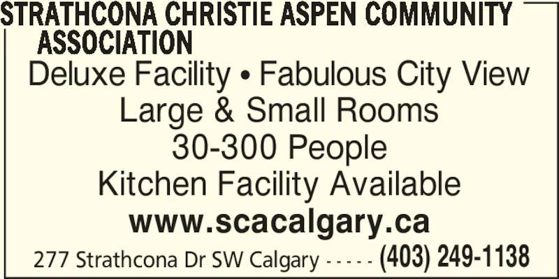 Strathcona Christie Aspen Community Association (4032491138) - Display Ad - (403) 249-1138 Deluxe Facility ? Fabulous City View Large & Small Rooms 30-300 People Kitchen Facility Available www.scacalgary.ca 277 Strathcona Dr SW Calgary - - - - - STRATHCONA CHRISTIE ASPEN COMMUNITY       ASSOCIATION