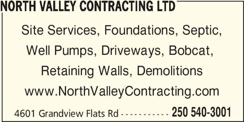 North Valley Contracting Ltd (250-540-3001) - Display Ad - 4601 Grandview Flats Rd - - - - - - - - - - - 250 540-3001 Site Services, Foundations, Septic, Well Pumps, Driveways, Bobcat,  Retaining Walls, Demolitions NORTH VALLEY CONTRACTING LTD www.NorthValleyContracting.com 4601 Grandview Flats Rd - - - - - - - - - - - 250 540-3001 Site Services, Foundations, Septic, Well Pumps, Driveways, Bobcat,  Retaining Walls, Demolitions NORTH VALLEY CONTRACTING LTD www.NorthValleyContracting.com