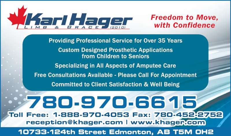 Karl Hager Limb & Brace (780-452-5771) - Display Ad - Freedom to Move, with Confidence Providing Professional Service for Over 35 Years from Children to Seniors Specializing in All Aspects of Amputee Care Free Consultations Available - Please Call For Appointment Committed to Client Satisfaction & Well Being 780-970-6615 Toll Free: 1-888-970-4053 Fax: 780-452-2752 10733-124th Street Edmonton, AB T5M 0H2 Custom Designed Prosthetic Applications