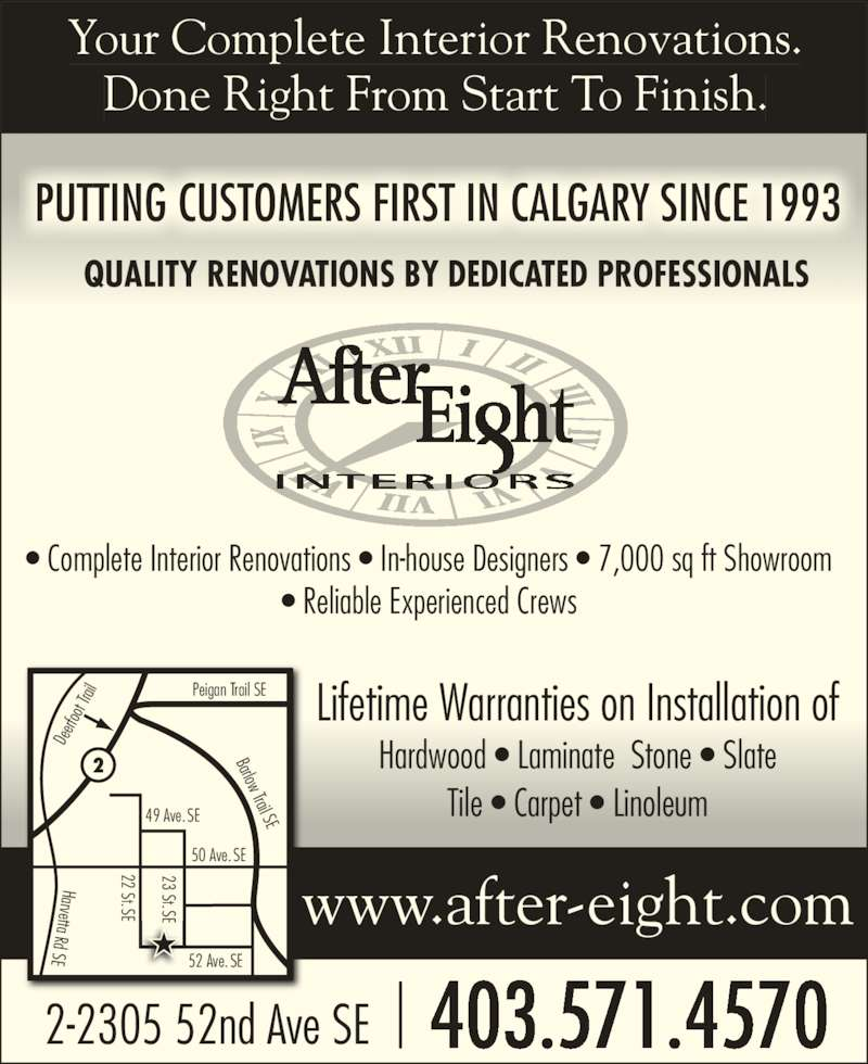 After Eight Interiors Ltd (403-571-4570) - Display Ad - oo t Tr ail Peigan Trail SE Barlow Trail SE Your Complete Interior Renovations. Done Right From Start To Finish. PUTTING CUSTOMERS FIRST IN CALGARY SINCE 1993 QUALITY RENOVATIONS BY DEDICATED PROFESSIONALS ? Complete Interior Renovations ? In-house Designers ? 7,000 sq ft Showroom ? Reliable Experienced Crews Lifetime Warranties on Installation of Hardwood ? Laminate  Stone ? Slate Tile ? Carpet ? Linoleum 403.571.45702-2305 52nd Ave SE www.after-eight.com 22 St.SE 23 St.SE 52 Ave. SE 50 Ave. SE 49 Ave. SE Harvetta Rd SE De erf 23 St.SEE E 22 St.SE