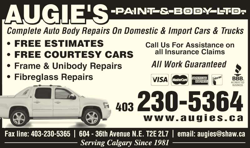 Augie's Paint & Body (403-230-5364) - Display Ad - 403 230-5364 www.augies.ca AUGIE'S PAINT & BODY LTD. Complete Auto Body Repairs On Domestic & Import Cars & Trucks ? FREE ESTIMATES ? FREE COURTESY CARS ? Frame & Unibody Repairs ? Fibreglass Repairs Call Us For Assistance on all Insurance Claims         All Work Guaranteed Serving Calgary Since 1981
