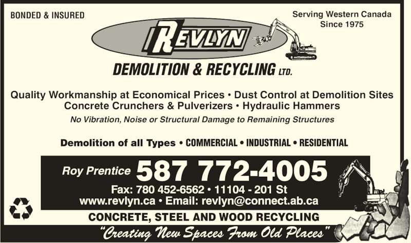 Revlyn Demolition & Recycling Ltd (780-454-8167) - Display Ad - ?Creating New Spaces From Old Places? CONCRETE, STEEL AND WOOD RECYCLING  Quality Workmanship at Economical Prices ? Dust Control at Demolition Sites Concrete Crunchers & Pulverizers ? Hydraulic Hammers No Vibration, Noise or Structural Damage to Remaining Structures Serving Western Canada Since 1975 BONDED & INSURED Roy Prentice 587 772-4005 Fax: 780 452-6562 ? 11104 - 201 St DEMOLITION & RECYCLING LTD.