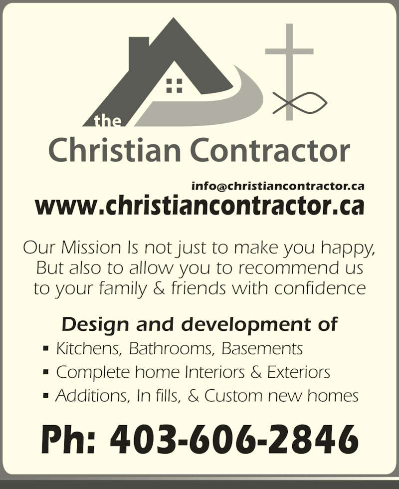 The Christian Contractors (403-606-2846) - Display Ad - Ph: 403-606-2846 www.christiancontractor.ca Our Mission Is not just to make you happy, to your family & friends with confidence Design and development of ? Kitchens, Bathrooms, Basements  ? Complete home Interiors & Exteriors ? Additions, In fills, & Custom new homes But also to allow you to recommend us