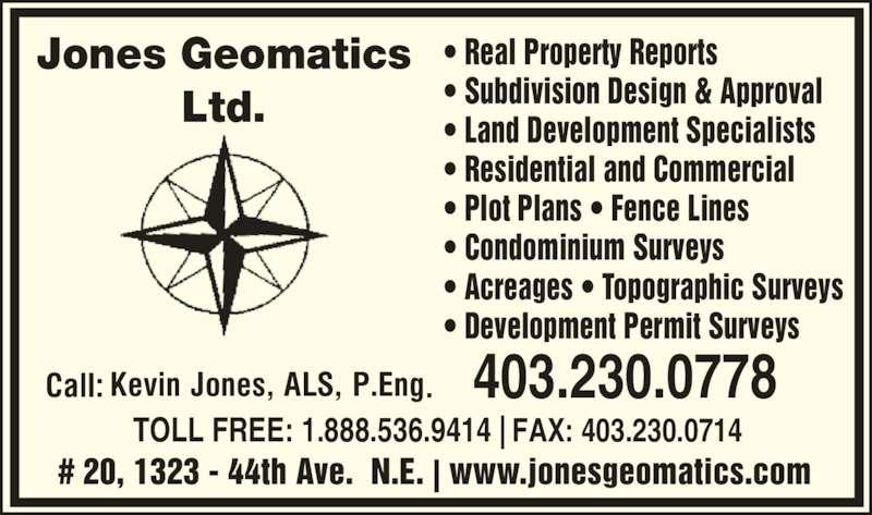 Jones Geomatics Ltd (403-230-0778) - Display Ad - ? Real Property Reports ? Subdivision Design & Approval ? Land Development Specialists ? Residential and Commercial ? Plot Plans ? Fence Lines ? Condominium Surveys ? Acreages ? Topographic Surveys ? Development Permit Surveys   # 20, 1323 - 44th Ave.  N.E. | www.jonesgeomatics.com 403.230.0778 TOLL FREE: 1.888.536.9414 | FAX: 403.230.0714 Jones Geomatics Ltd.
