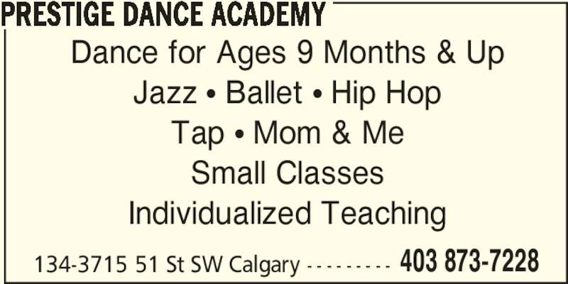 Prestige Dance Academy (403-873-7228) - Display Ad - PRESTIGE DANCE ACADEMY Individualized Teaching 134-3715 51 St SW Calgary - - - - - - - - - 403 873-7228 Dance for Ages 9 Months & Up Jazz ? Ballet ? Hip Hop Tap ? Mom & Me Small Classes