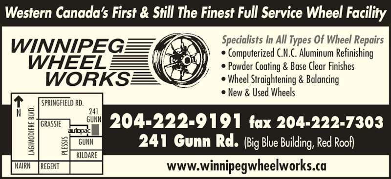 Winnipeg Wheel Works (204-222-9191) - Display Ad - WINNIPEG Specialists In All Types Of Wheel Repairs ? Computerized C.N.C. Aluminum Refinishing ? Powder Coating & Base Clear Finishes ? Wheel Straightening & Balancing    WHEEL       WORKS SPRINGFIELD RD. LA GI ? New & Used Wheels www.winnipegwheelworks.ca Western Canada?s First & Still The Finest Full Service Wheel Facility MO DI ER D.N GRASSIE REGENTNAIRN GUNN KILDARE 241 GUNN PL ES SIS 204-222-9191 fax 204-222-7303 241 Gunn Rd. (Big Blue Building, Red Roof) LA GI MO DI ER E B LV D. PL E B LV ES SIS