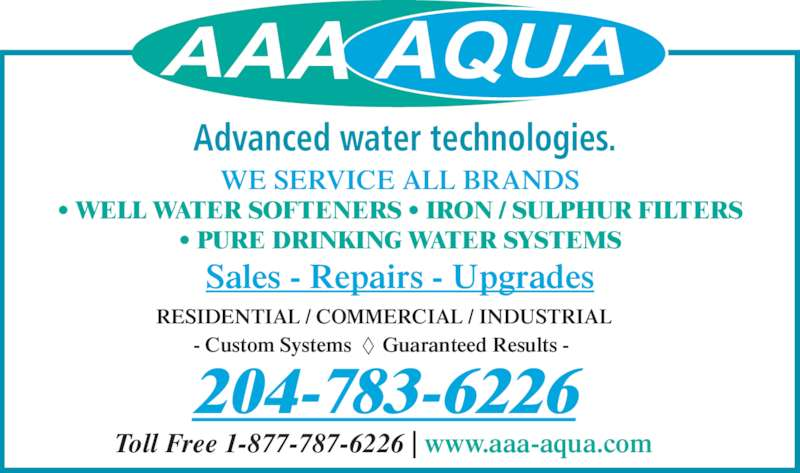 A A A Aqua Systems (204-783-6226) - Display Ad - Sales - Repairs - Upgrades RESIDENTIAL / COMMERCIAL / INDUSTRIAL - Custom Systems      Guaranteed Results -  204-783-6226 Toll Free 1-877-787-6226 | www.aaa-aqua.com Advanced water technologies. WE SERVICE ALL BRANDS ? WELL WATER SOFTENERS ? IRON / SULPHUR FILTERS ? PURE DRINKING WATER SYSTEMS