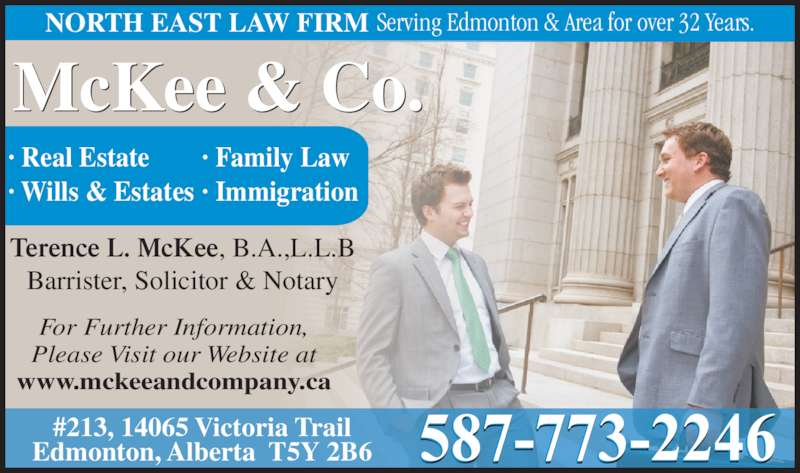McKee & Company (7804711100) - Display Ad - McKee & Co. ? Real Estate ? Wills & Estates ? Family Law ? Immigration Terence L. McKee, B.A.,L.L.B Barrister, Solicitor & Notary For Further Information, Please Visit our Website at www.mckeeandcompany.ca #213, 14065 Victoria Trail Edmonton, Alberta  T5Y 2B6 NORTH EAST LAW FIRM Serving Edmonton & Area for over 32 Years.