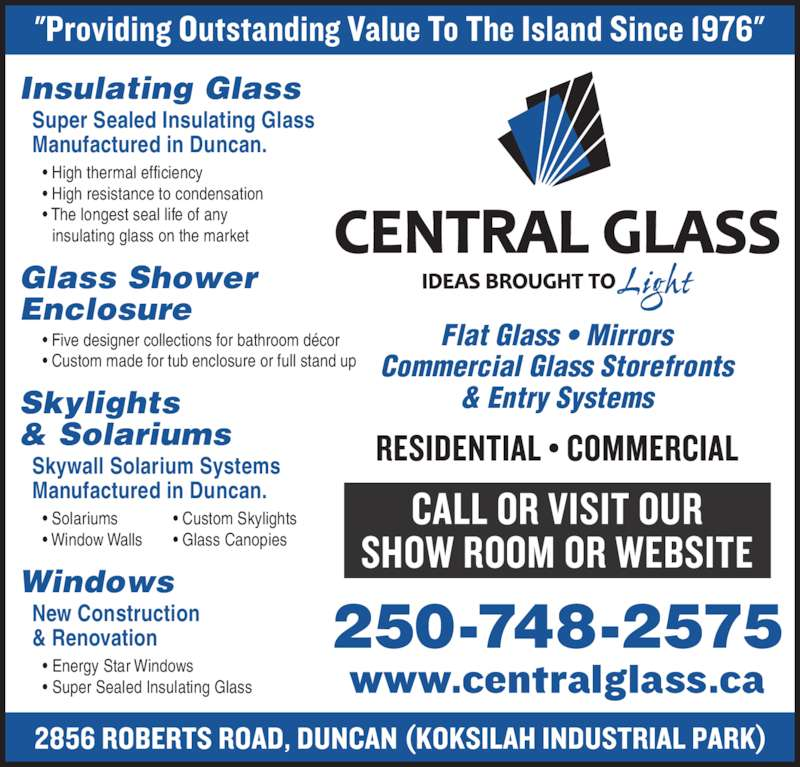 Central Glass Ltd (250-748-2575) - Display Ad - Manufactured in Duncan. 250-748-2575 Flat Glass ? Mirrors Commercial Glass Storefronts & Entry Systems  ? High thermal efficiency  ? High resistance to condensation  ? The longest seal life of any Insulating Glass    insulating glass on the market Glass Shower Enclosure  ? Five designer collections for bathroom d?cor  ? Custom made for tub enclosure or full stand up Skylights & Solariums Skywall Solarium Systems Manufactured in Duncan.  ? Solariums             ? Custom Skylights  ? Window Walls       ? Glass Canopies Windows New Construction & Renovation     ? Energy Star Windows     ? Super Sealed Insulating Glass Super Sealed Insulating Glass