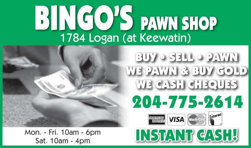 Bingo's Pawn Shop (204-775-2614) - Display Ad - 204-775-2614 INSTANT CASH! BUY ? SELL ? PAWN WE PAWN & BUY GOLD WE CASH CHEQUES Mon. - Fri. 10am - 6pm Sat. 10am - 4pm BINGO?S PAWN SHOP 1784 Logan (at Keewatin)