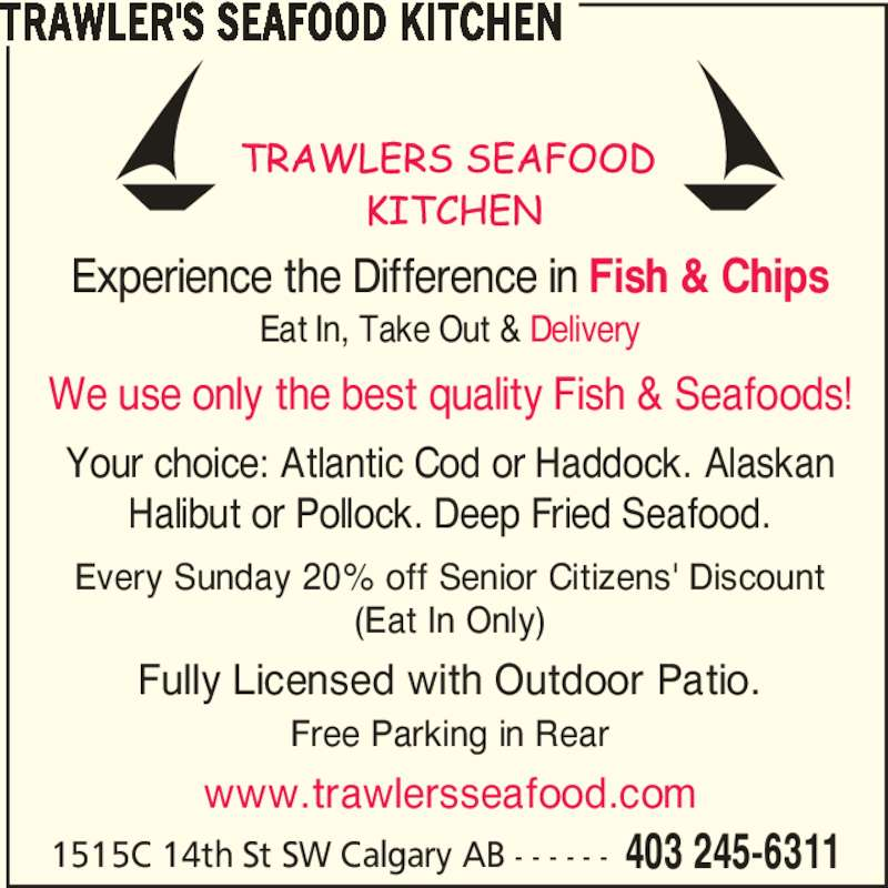 Trawler's Seafood Kitchen (4032456311) - Display Ad - 1515C 14th St SW Calgary AB - - - - - - 403 245-6311 Experience the Difference in Fish & Chips Eat In, Take Out & Delivery We use only the best quality Fish & Seafoods! Your choice: Atlantic Cod or Haddock. Alaskan Halibut or Pollock. Deep Fried Seafood. Every Sunday 20% off Senior Citizens' Discount (Eat In Only) Fully Licensed with Outdoor Patio. Free Parking in Rear www.trawlersseafood.com TRAWLER'S SEAFOOD KITCHEN
