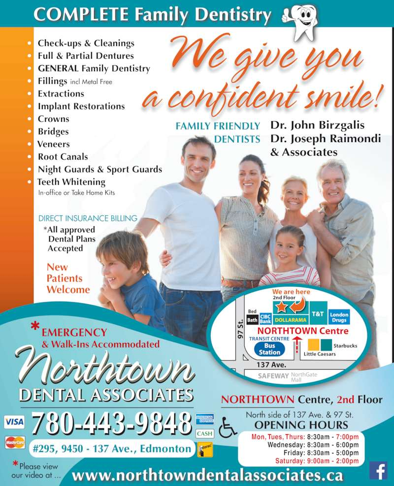 Northtown Dental Associates (7804786131) - Display Ad - Drugs Starbucks Little Caesars DOLLARAMA T & T 2nd Floor  We are here Bed Bath CIBC Bank TRANSIT CENTRE  Bus Station 137 Ave.  S t. NorthGate Mall Mon, Tues, Thurs: 8:30am - 7:00pm Wednesday: 8:30am - 6:00pm Friday: 8:30am - 5:00pm Saturday: 9:00am - 2:00pm DENTAL ASSOCIATES  Northtown 780-443-9848 www.northtowndentalassociates.ca We give you a confident smile! EMERGENCY & Walk-Ins Accommodated New Patients Welcome NORTHTOWN Centre, 2nd Floor #295, 9450 - 137 Ave., Edmonton North side of 137 Ave. & 97 St. * Please view our video at ... Dr. John Birzgalis Dr. Joseph Raimondi & Associates FAMILY FRIENDLY DENTISTS COMPLETE Family Dentistry OPENING HOURS  CASH  DIRECT INSURANCE BILLING    *All approved      Dental Plans      Accepted  ?  Check-ups & Cleanings  ?  Full & Partial Dentures  ?  GENERAL Family Dentistry  ?  Fillings incl Metal Free  ?  Extractions  ?  Implant Restorations  ?  Crowns  ?  Bridges  ?  Veneers  ?  Root Canals  ?  Night Guards & Sport Guards  ?  Teeth Whitening         In-office or Take Home Kits NORTHTOWN Centre SAFEWAY London