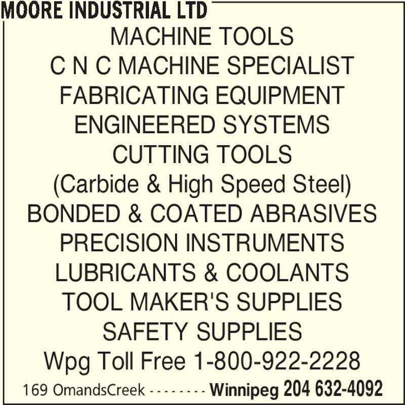 Moore Industrial Ltd (204-632-4092) - Display Ad - 169 OmandsCreek - - - - - - - - Winnipeg 204 632-4092 MACHINE TOOLS C N C MACHINE SPECIALIST FABRICATING EQUIPMENT ENGINEERED SYSTEMS CUTTING TOOLS (Carbide & High Speed Steel) BONDED & COATED ABRASIVES PRECISION INSTRUMENTS LUBRICANTS & COOLANTS TOOL MAKER'S SUPPLIES SAFETY SUPPLIES Wpg Toll Free 1-800-922-2228 MOORE INDUSTRIAL LTD