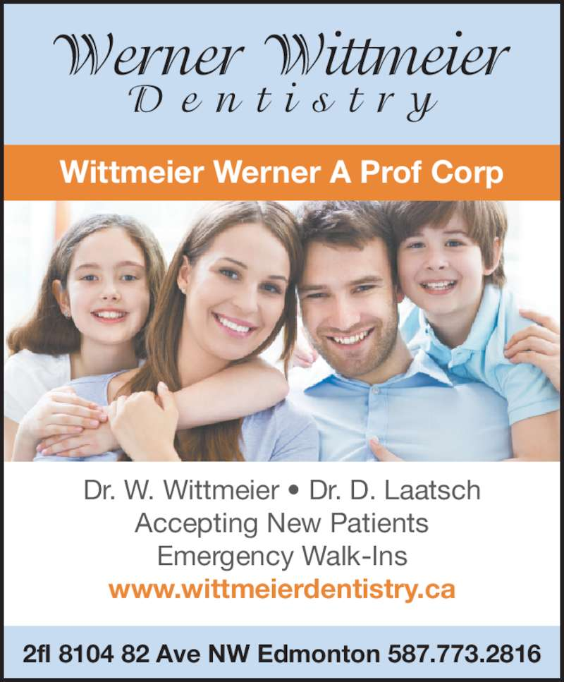 Wittmeier Werner A Prof Corp (7804682811) - Display Ad - www.wittmeierdentistry.ca Wittmeier Werner A Prof Corp 2fl 8104 82 Ave NW Edmonton 587.773.2816 Dr. W. Wittmeier ? Dr. D. Laatsch Accepting New Patients Emergency Walk-Ins
