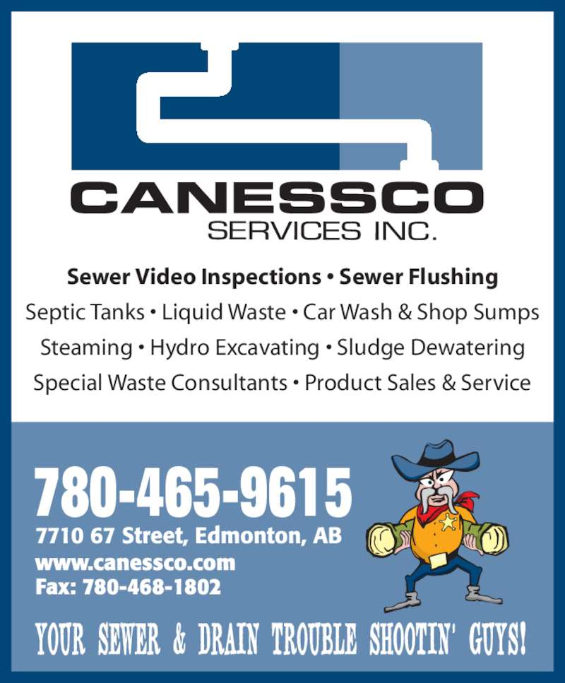 Canessco (780-465-9615) - Display Ad - Special Waste Consultants ? Product Sales & Service 7710 67 Street, Edmonton, AB YOUR SEWER & DRAIN TROUBLE SHOOTIN? GUYS! Fax: 780-468-1802 www.canessco.com 780-465-9615 Sewer Video Inspections ? Sewer Flushing Septic Tanks ? Liquid Waste ? Car Wash & Shop Sumps Steaming ? Hydro Excavating ? Sludge Dewatering