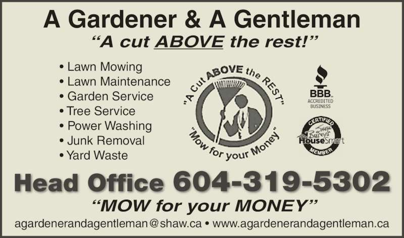 A Gardener & A Gentleman (604-319-5302) - Display Ad - ? Lawn Maintenance ? Garden Service ? Tree Service ? Power Washing ? Junk Removal ? Yard Waste Head Office 604-319-5302 A Gardener & A Gentleman ?MOW for your MONEY? ? Lawn Mowing ?A cut ABOVE the rest!?