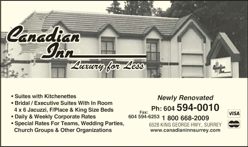 Canadian Inn (604-594-0010) - Display Ad - Luxury for Less ? Suites with Kitchenettes ? Bridal / Executive Suites With In Room   4 x 6 Jacuzzi, F/Place & King Size Beds ? Daily & Weekly Corporate Rates ? Special Rates For Teams, Wedding Parties,   Church Groups & Other Organizations Ph: 604 594-0010Fax: 604 594-6253 6528 KING GEORGE HWY., SURREY 1 800 668-2009 Newly Renovated www.canadianinnsurrey.com
