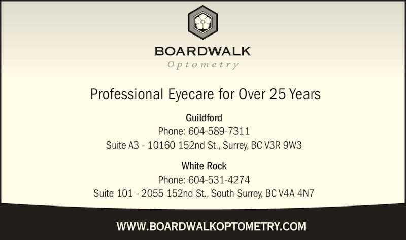 Boardwalk Optometry (604-589-7311) - Display Ad - Guildford Phone: 604-589-7311 Suite A3 - 10160 152nd St., Surrey, BC V3R 9W3 White Rock Phone: 604-531-4274 Suite 101 - 2055 152nd St., South Surrey, BC V4A 4N7 Professional Eyecare for Over 25 Years www.boardwalkoptometry.com