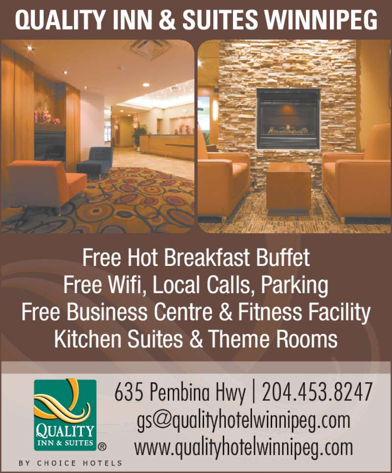 Quality Inn & Suites Choice Hotels (204-453-8247) - Display Ad - www.qualityhotelwinnipeg.com Free Hot Breakfast Buffet Free Wifi, Local Calls, Parking Free Business Centre & Fitness Facility Kitchen Suites & Theme Rooms QUALITY INN & SUITES WINNIPEG 635 Pembina Hwy | 204.453.8247