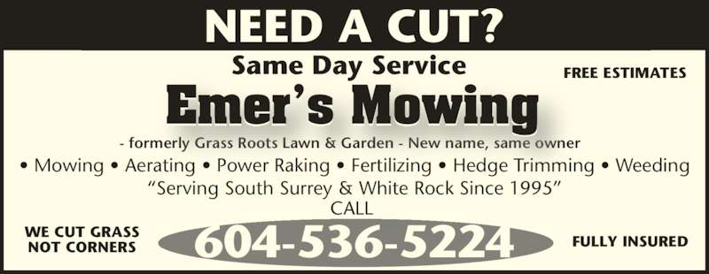 Emer's Mowing (604-536-5224) - Display Ad - Same Day Service ? Mowing ? Aerating ? Power Raking ? Fertilizing ? Hedge Trimming ? Weeding - formerly Grass Roots Lawn & Garden - New name, same owner 604-536-5224 Emer?s Mowing WE CUT GRASS NOT CORNERS FULLY INSURED ?Serving South Surrey & White Rock Since 1995? CALL  FREE ESTIMATES NEED A CUT?