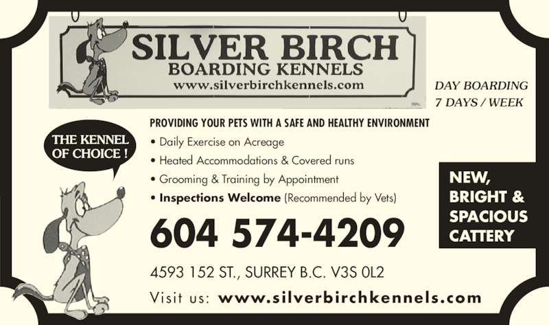 Silver Birch Kennels (604-574-4209) - Display Ad - Visi t  us: www.silverbirchkennels.com 4593 152 ST., SURREY B.C. V3S 0L2 DAY BOARDING 7 DAYS / WEEK PROVIDING YOUR PETS WITH A SAFE AND HEALTHY ENVIRONMENT ? Daily Exercise on Acreage ? Heated Accommodations & Covered runs ? Grooming & Training by Appointment ? Inspections Welcome (Recommended by Vets) NEW, BRIGHT & SPACIOUS CATTERY 604 574-4209