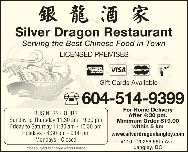Silver Dragon Restaurant (6045149399) - Display Ad - After 4:30 pm. Minimum Order $19.00 within 5 km Gift Cards Available Silver Dragon Restaurant BUSINESS HOURS Sunday to Thursday 11:30 am - 9:30 pm Friday to Saturday 11:30 am - 10:30 pm Holidays - 4:30 pm - 9:00 pm Mondays - Closed Prices subject to change without notice. Serving the Best Chinese Food in Town LICENSED PREMISES www.silverdragonlangley.com 604-514-9399 #110 - 20256 56th Ave. Langley, BC For Home Delivery