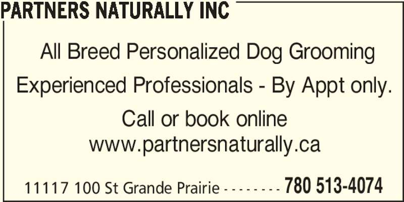 Partners Naturally Inc (780-513-4074) - Display Ad - PARTNERS NATURALLY INC All Breed Personalized Dog Grooming Experienced Professionals - By Appt only. Call or book online www.partnersnaturally.ca 11117 100 St Grande Prairie - - - - - - - - 780 513-4074 PARTNERS NATURALLY INC All Breed Personalized Dog Grooming Experienced Professionals - By Appt only. Call or book online www.partnersnaturally.ca 11117 100 St Grande Prairie - - - - - - - - 780 513-4074
