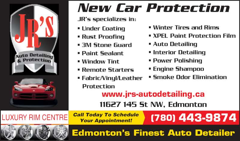 JR's Auto Detailing (780-451-8707) - Display Ad - LUXURY RIM CENTRE Edmonton?s Finest Auto Detailer Call Today To Schedule Your Appointment! New Car Protection (780) 443-9874 www.jrs-autodetailing.ca JR?s specializes in: - Winter Tires and Rims - XPEL Paint Protection Film - Auto Detailing - Interior Detailing - Power Polishing - Engine Shampoo - Smoke Odor Elimination - Under Coating - Rust Proofing - 3M Stone Guard - Paint Sealant - Window Tint - Remote Starters - Fabric/Vinyl/Leather  Protection 11627 145 St NW, Edmonton