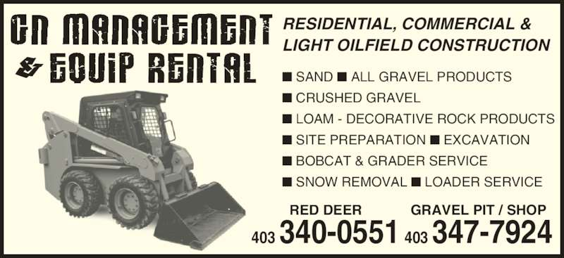 G N Management & Equip Rental (403-340-0551) - Display Ad - RESIDENTIAL, COMMERCIAL & LIGHT OILFIELD CONSTRUCTION ? SAND ? ALL GRAVEL PRODUCTS ? CRUSHED GRAVEL ? LOAM - DECORATIVE ROCK PRODUCTS ? SITE PREPARATION ? EXCAVATION ? BOBCAT & GRADER SERVICE ? SNOW REMOVAL ? LOADER SERVICE RED DEER 340 340-0551 GRAVEL PIT / SHOP 403 347-7924 RESIDENTIAL, COMMERCIAL & LIGHT OILFIELD CONSTRUCTION ? SAND ? ALL GRAVEL PRODUCTS ? CRUSHED GRAVEL ? LOAM - DECORATIVE ROCK PRODUCTS ? SITE PREPARATION ? EXCAVATION ? BOBCAT & GRADER SERVICE ? SNOW REMOVAL ? LOADER SERVICE RED DEER 340 340-0551 GRAVEL PIT / SHOP 403 347-7924
