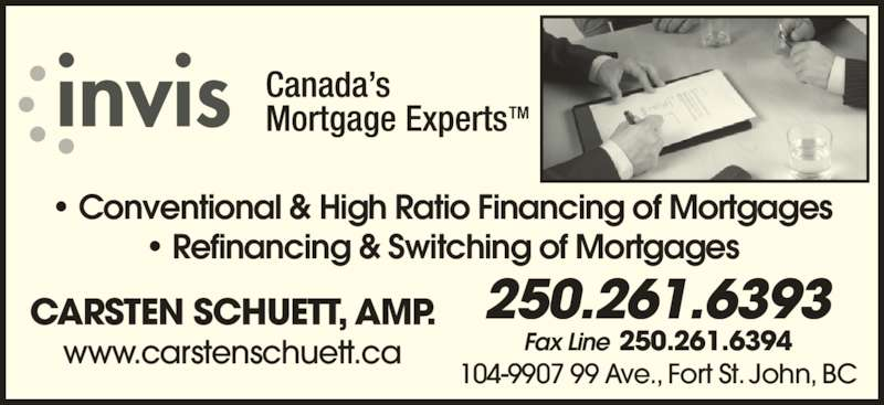 Invis Financial Group (2502616393) - Display Ad - ? Conventional & High Ratio Financing of Mortgages ? Refinancing & Switching of Mortgages CARSTEN SCHUETT, AMP. www.carstenschuett.ca Fax Line 250.261.6394 250.261.6393 104-9907 99 Ave., Fort St. John, BC