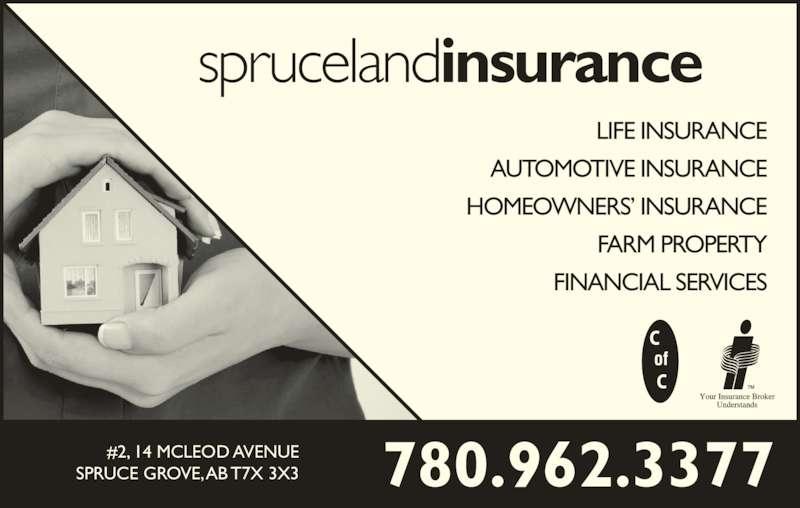 Spruceland Insurance Ltd (780-962-3377) - Display Ad - sprucelandinsurance AUTOMOTIVE INSURANCE HOMEOWNERS? INSURANCE FARM PROPERTY LIFE INSURANCE FINANCIAL SERVICES 780.962.3377#2, 14 MCLEOD AVENUESPRUCE GROVE, AB T7X 3X3