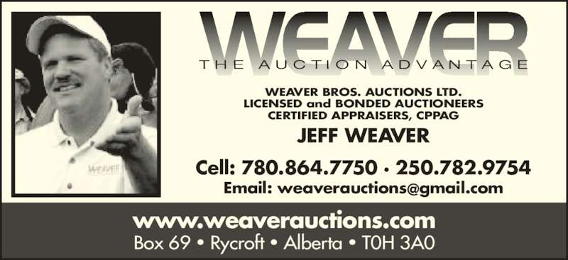 Weaver Bros Auctions Ltd (250-782-9754) - Display Ad - www.weaverauctions.com Box 69 ? Rycroft ? Alberta ? T0H 3A0 WEAVER BROS. AUCTIONS LTD. LICENSED and BONDED AUCTIONEERS CERTIFIED APPRAISERS, CPPAG JEFF WEAVER Cell: 780.864.7750 ? 250.782.9754