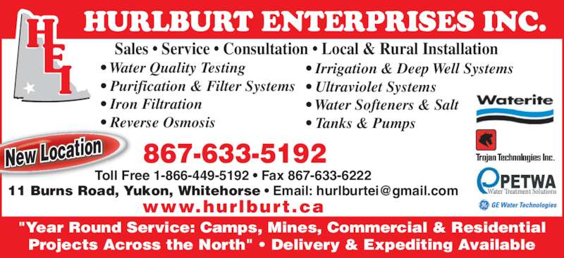 "Hurlburt Enterprises Inc (867-633-5192) - Display Ad - HURLBURT ENTERPRISES INC. ? Irrigation & Deep Well Systems ? Ultraviolet Systems ? Water Softeners & Salt ? Tanks & Pumps Sales ? Service ? Consultation ? Local & Rural Installation ""Year Round Service: Camps, Mines, Commercial & Residential Projects Across the North"" ? Delivery & Expediting Available 867-633-5192 New Location ? Water Quality Testing ? Purification & Filter Systems ? Iron Filtration ? Reverse Osmosis Toll Free 1-866-449-5192 ? Fax 867-633-6222 www.hurlburt.ca"
