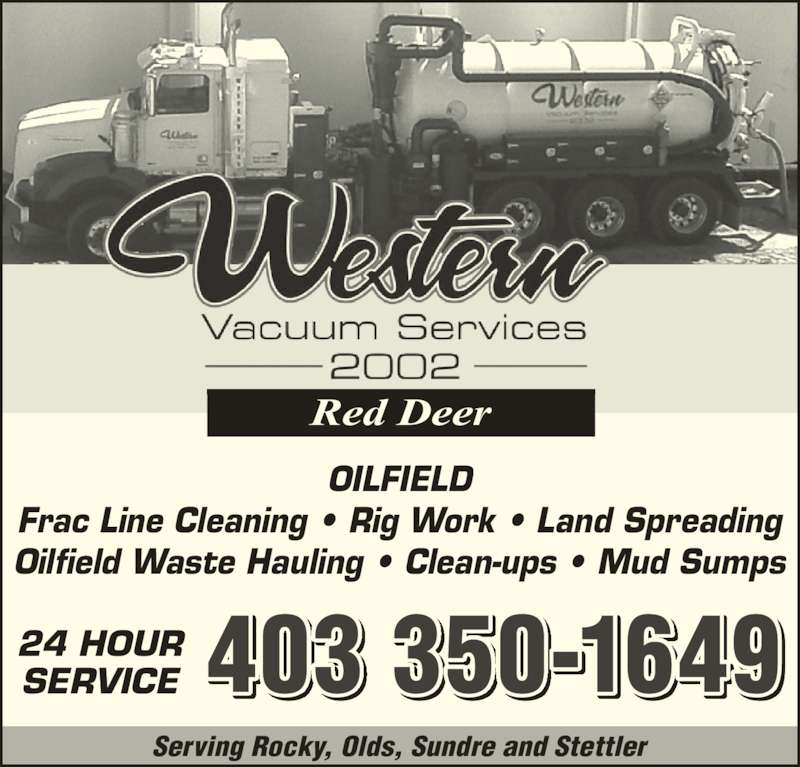 Western Vacuum Services 2002 (403-350-1649) - Display Ad - 403 350-164924 HOURSERVICE Serving Rocky, Olds, Sundre and Stettler Red Deer OILFIELD Frac Line Cleaning ? Rig Work ? Land Spreading Oilfield Waste Hauling ? Clean-ups ? Mud Sumps