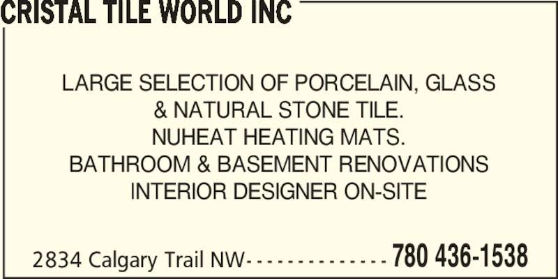 Cristal Tile World Inc (780-436-1538) - Display Ad - CRISTAL TILE WORLD INC LARGE SELECTION OF PORCELAIN, GLASS & NATURAL STONE TILE. NUHEAT HEATING MATS. BATHROOM & BASEMENT RENOVATIONS INTERIOR DESIGNER ON-SITE 780 436-15382834 Calgary Trail NW
